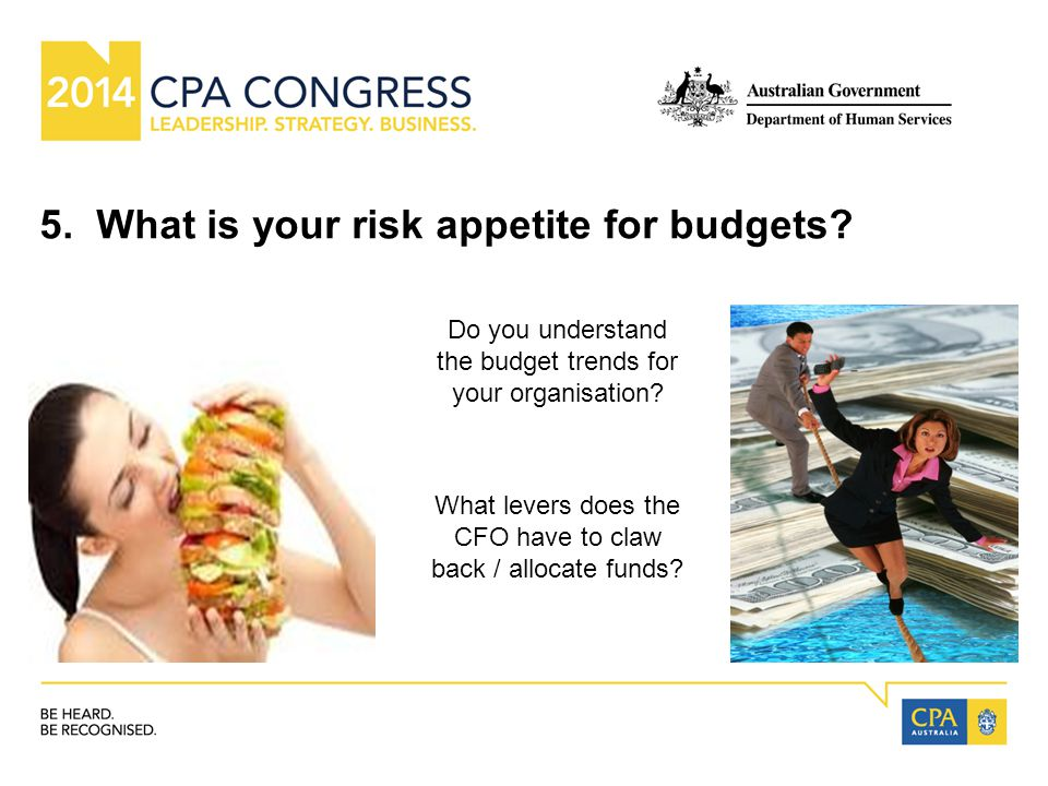 5. What is your risk appetite for budgets.