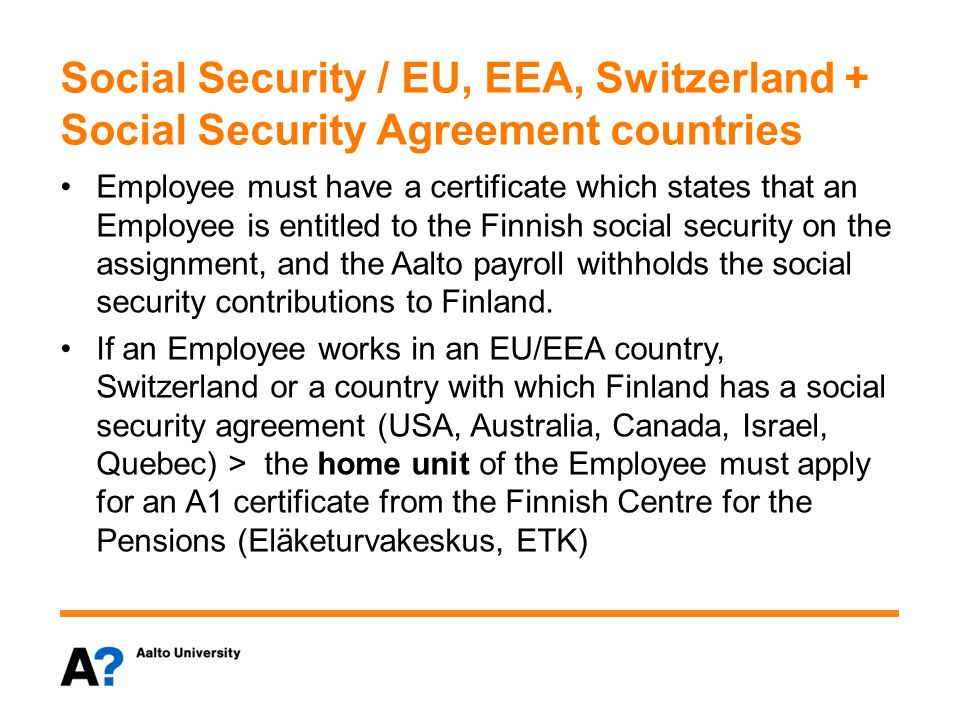 Social Security / EU, EEA, Switzerland + Social Security Agreement countries Employee must have a certificate which states that an Employee is entitled to the Finnish social security on the assignment, and the Aalto payroll withholds the social security contributions to Finland.
