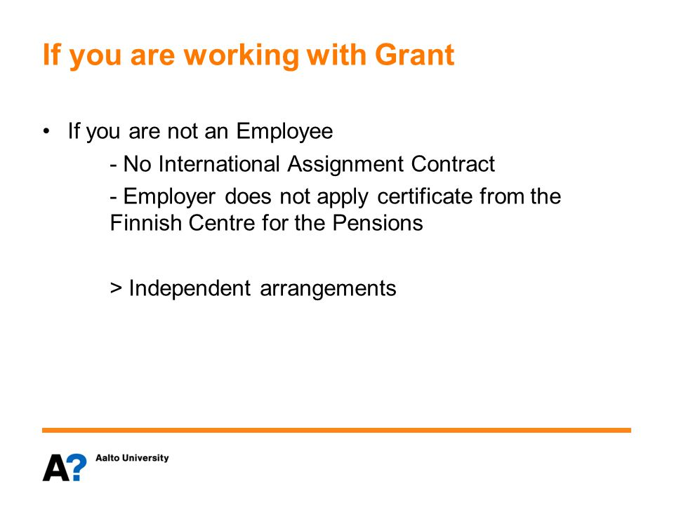 If you are working with Grant If you are not an Employee - No International Assignment Contract - Employer does not apply certificate from the Finnish Centre for the Pensions > Independent arrangements