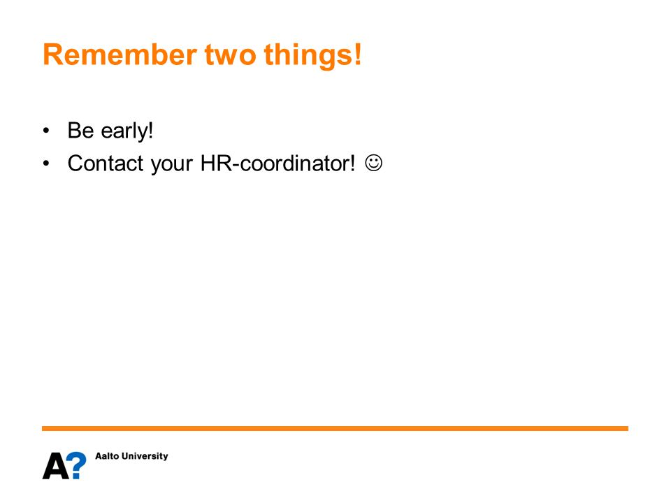 Remember two things! Be early! Contact your HR-coordinator!