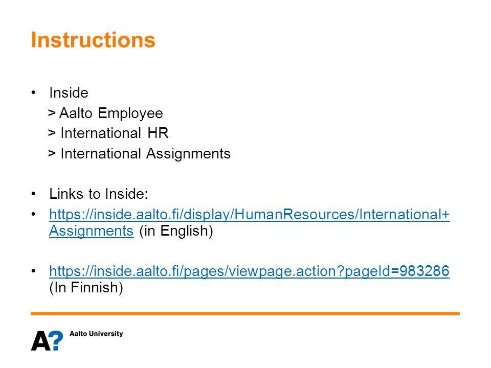 Instructions Inside > Aalto Employee > International HR > International Assignments Links to Inside: https://inside.aalto.fi/display/HumanResources/International+ Assignments (in English)https://inside.aalto.fi/display/HumanResources/International+ Assignments https://inside.aalto.fi/pages/viewpage.action pageId=983286 (In Finnish)https://inside.aalto.fi/pages/viewpage.action pageId=983286