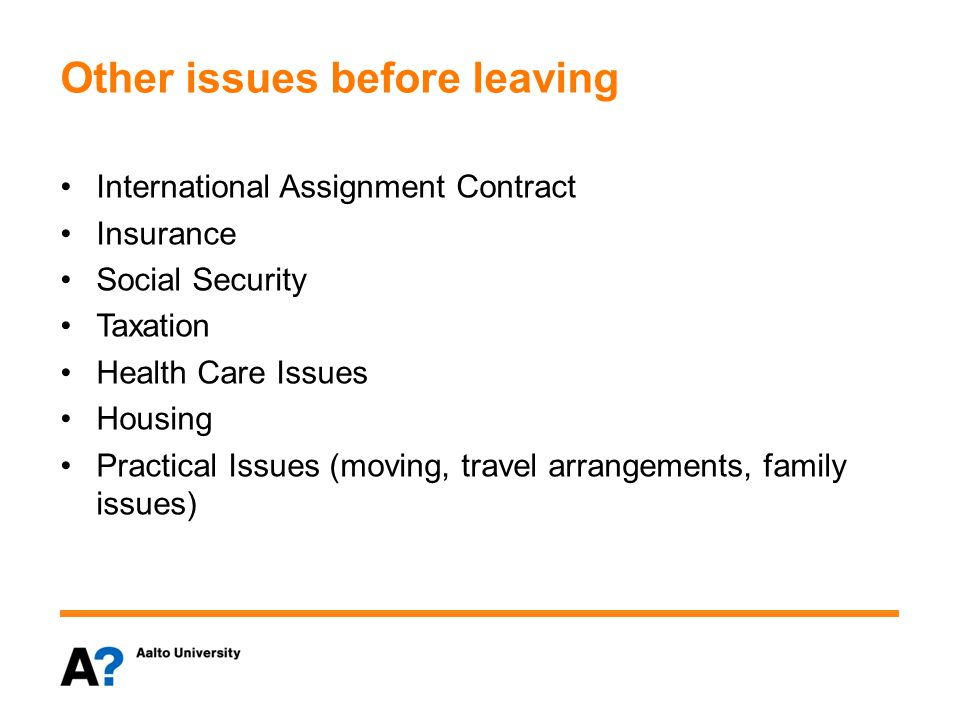 Other issues before leaving International Assignment Contract Insurance Social Security Taxation Health Care Issues Housing Practical Issues (moving, travel arrangements, family issues)