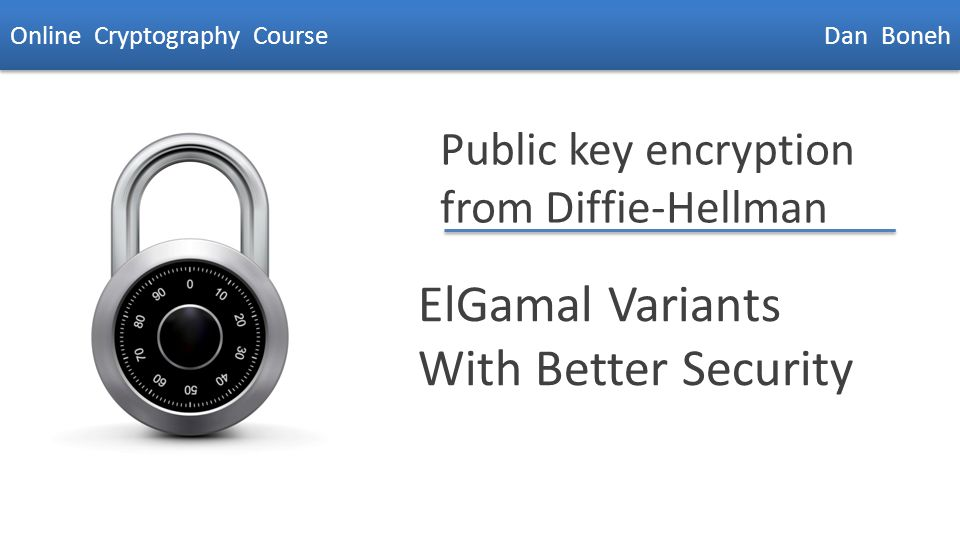 Dan Boneh Public key encryption from Diffie-Hellman ElGamal Variants With Better Security Online Cryptography Course Dan Boneh