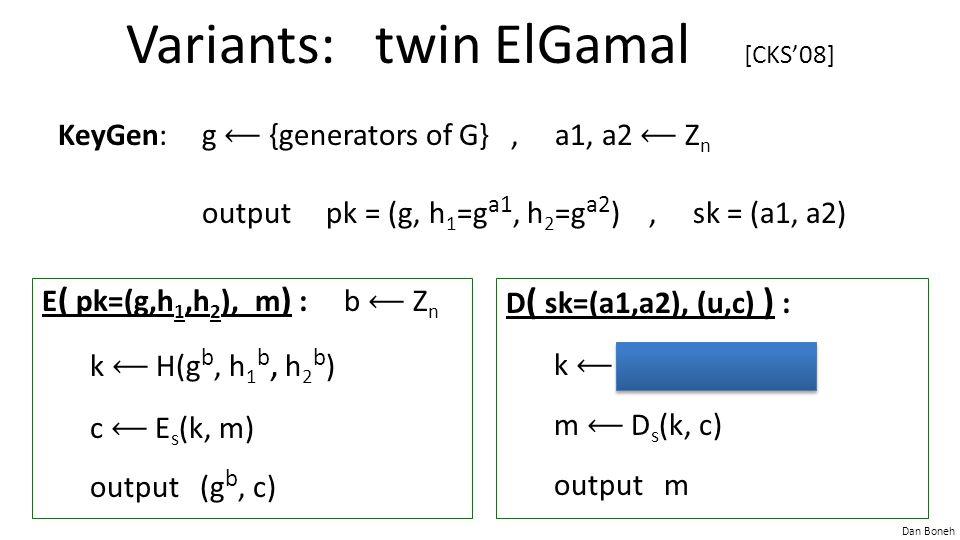 Dan Boneh Variants: twin ElGamal [CKS'08] KeyGen:g {generators of G}, a1, a2 Z n output pk = (g, h 1 =g a1, h 2 =g a2 ), sk = (a1, a2) D ( sk=(a1,a2), (u,c) ) : k H(u, u a1, u a2 ) m D s (k, c) output m E ( pk=(g,h 1,h 2 ), m ) : b Z n k H(g b, h 1 b, h 2 b ) c E s (k, m) output (g b, c)