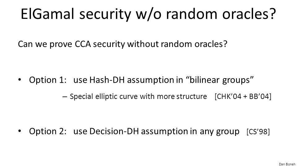 Dan Boneh ElGamal security w/o random oracles. Can we prove CCA security without random oracles.