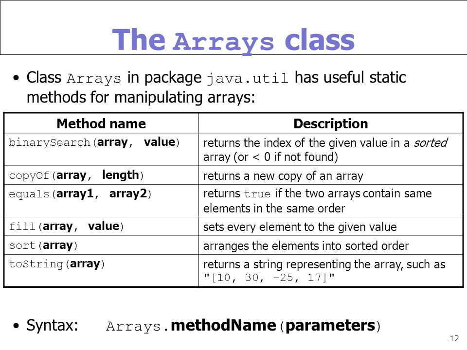 12 The Arrays class Class Arrays in package java.util has useful static methods for manipulating arrays: Syntax: Arrays.