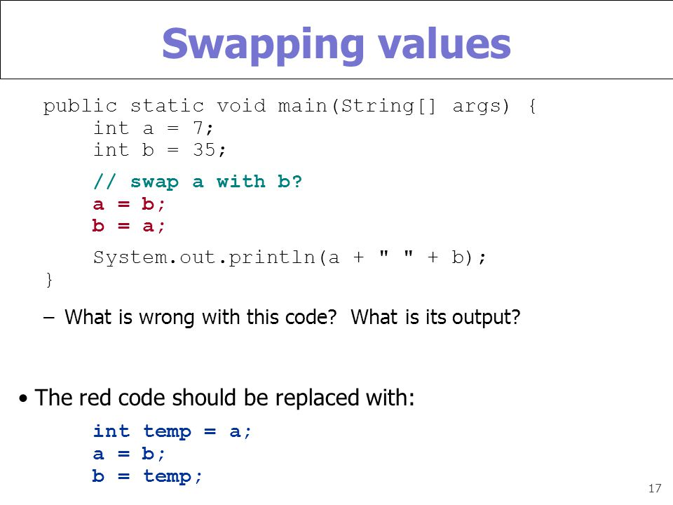 17 Swapping values public static void main(String[] args) { int a = 7; int b = 35; // swap a with b.