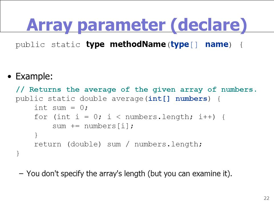 22 Array parameter (declare) public static type methodName ( type [] name ) { Example: // Returns the average of the given array of numbers.