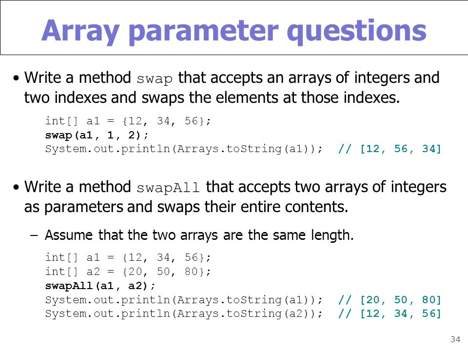 34 Array parameter questions Write a method swap that accepts an arrays of integers and two indexes and swaps the elements at those indexes.