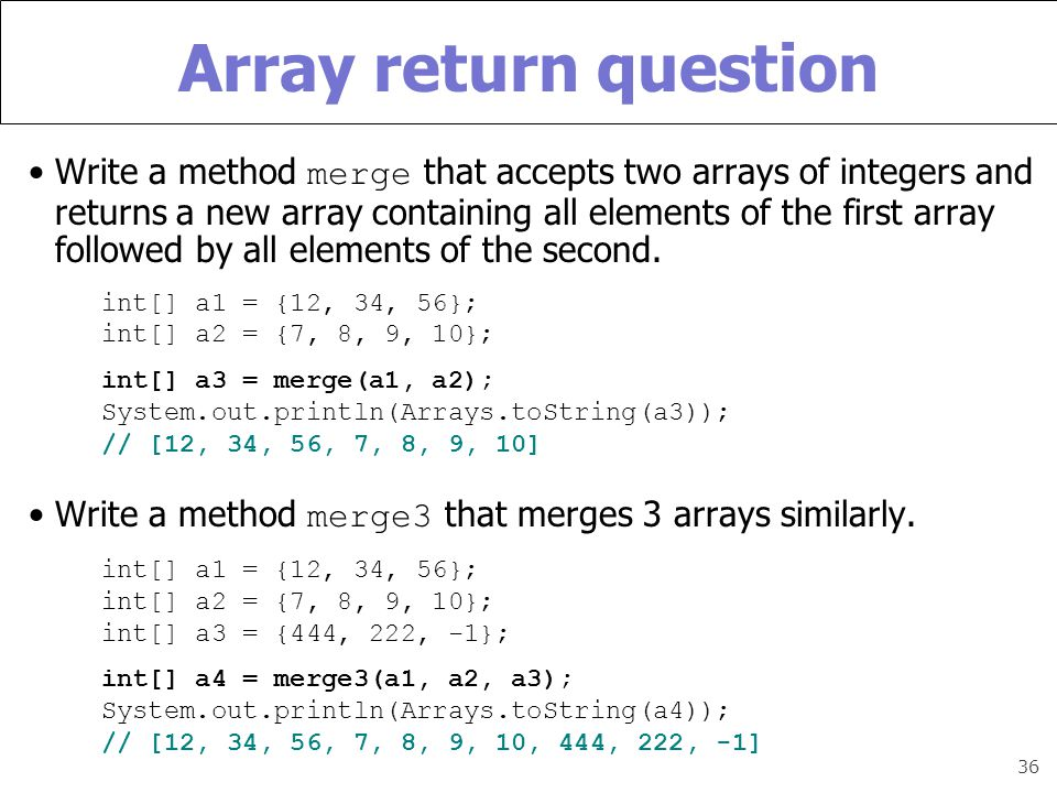 36 Array return question Write a method merge that accepts two arrays of integers and returns a new array containing all elements of the first array followed by all elements of the second.