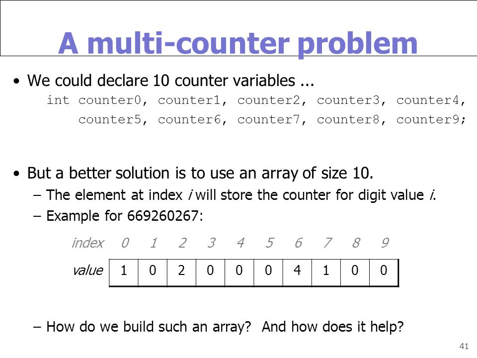 41 A multi-counter problem We could declare 10 counter variables...