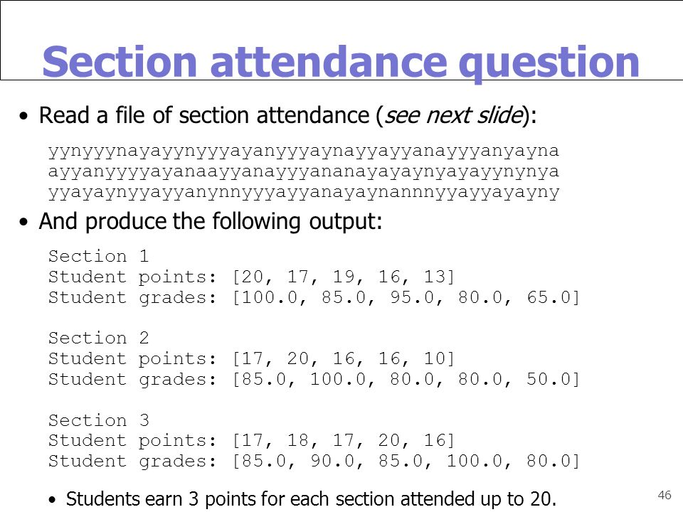 46 Section attendance question Read a file of section attendance (see next slide): yynyyynayayynyyyayanyyyaynayyayyanayyyanyayna ayyanyyyyayanaayyanayyyananayayaynyayayynynya yyayaynyyayyanynnyyyayyanayaynannnyyayyayayny And produce the following output: Section 1 Student points: [20, 17, 19, 16, 13] Student grades: [100.0, 85.0, 95.0, 80.0, 65.0] Section 2 Student points: [17, 20, 16, 16, 10] Student grades: [85.0, 100.0, 80.0, 80.0, 50.0] Section 3 Student points: [17, 18, 17, 20, 16] Student grades: [85.0, 90.0, 85.0, 100.0, 80.0] Students earn 3 points for each section attended up to 20.