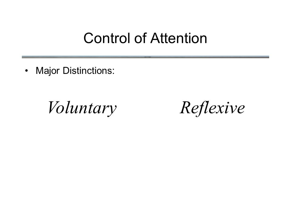 Control of Attention Major Distinctions: VoluntaryReflexive