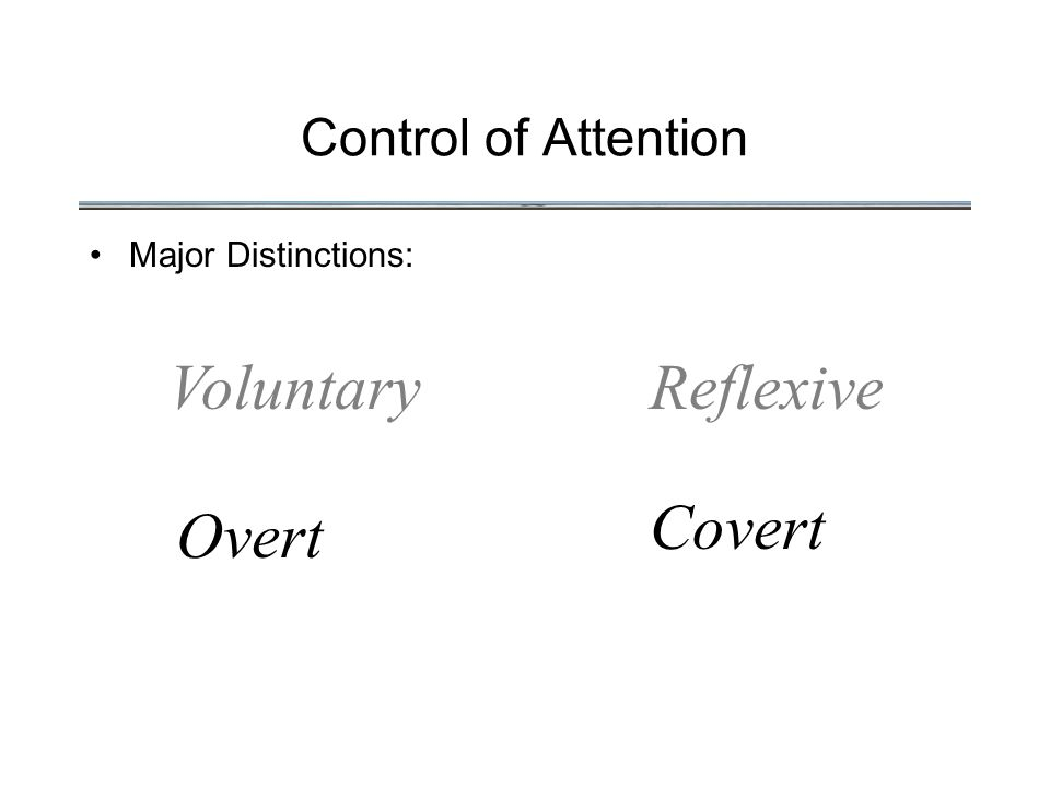 Control of Attention Major Distinctions: VoluntaryReflexive Overt Covert