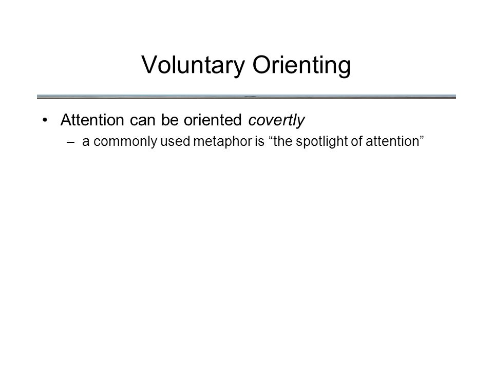 Voluntary Orienting Attention can be oriented covertly –a commonly used metaphor is the spotlight of attention