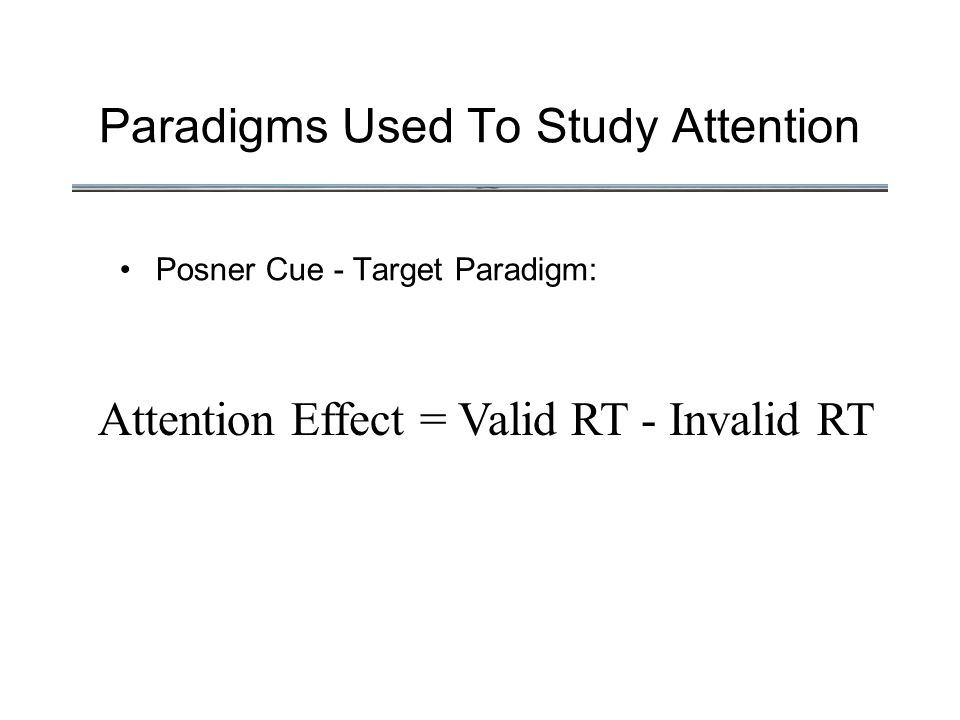 Paradigms Used To Study Attention Posner Cue - Target Paradigm: Attention Effect = Valid RT - Invalid RT