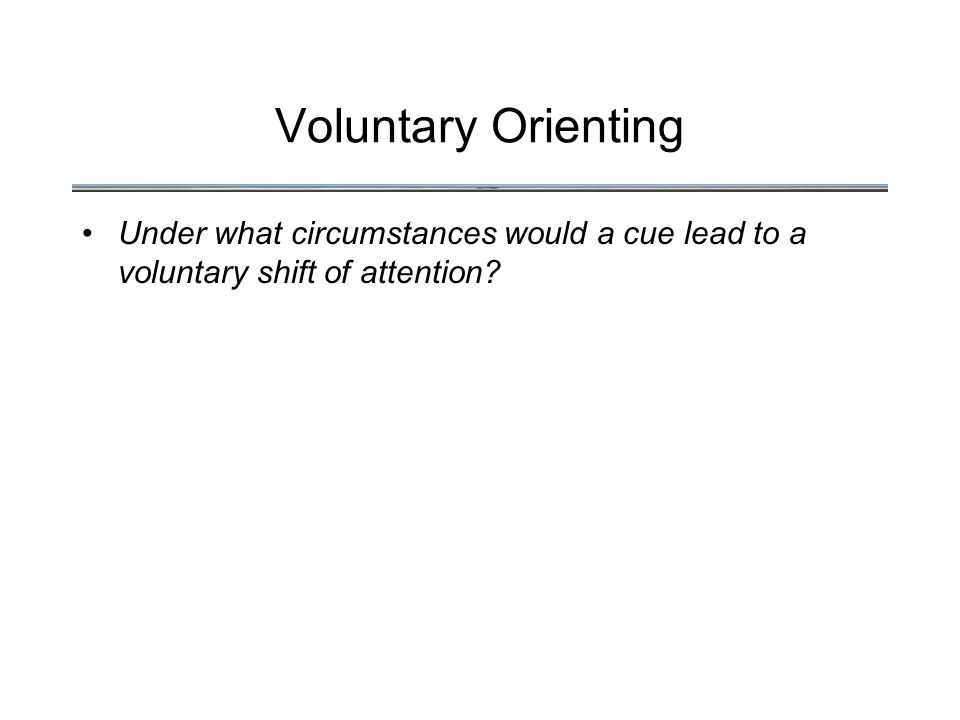 Voluntary Orienting Under what circumstances would a cue lead to a voluntary shift of attention