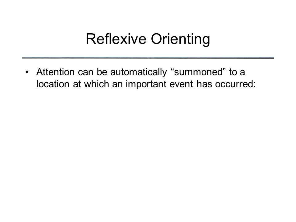 Reflexive Orienting Attention can be automatically summoned to a location at which an important event has occurred: