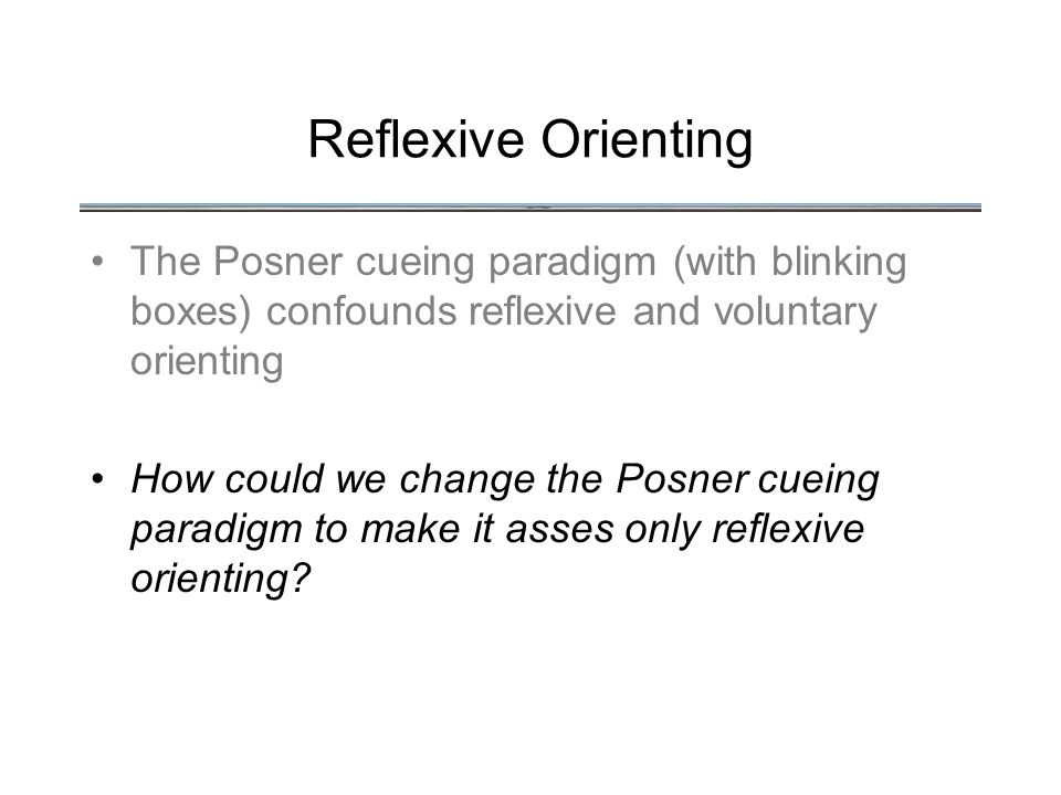 Reflexive Orienting The Posner cueing paradigm (with blinking boxes) confounds reflexive and voluntary orienting How could we change the Posner cueing paradigm to make it asses only reflexive orienting