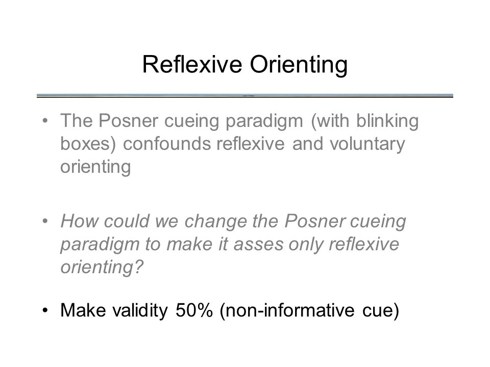 Reflexive Orienting The Posner cueing paradigm (with blinking boxes) confounds reflexive and voluntary orienting How could we change the Posner cueing paradigm to make it asses only reflexive orienting.
