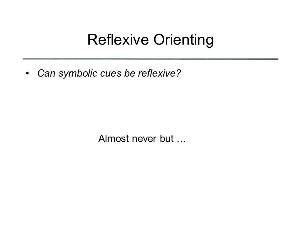Reflexive Orienting Can symbolic cues be reflexive Almost never but …