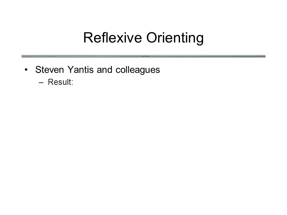 Reflexive Orienting Steven Yantis and colleagues –Result: