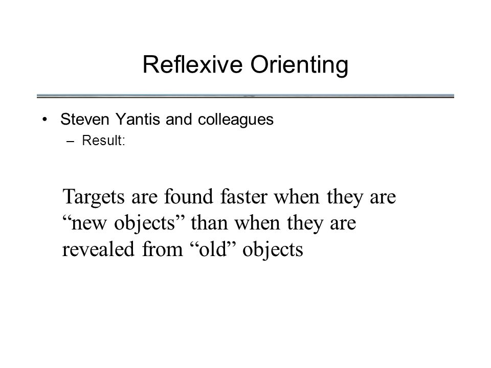 Reflexive Orienting Steven Yantis and colleagues –Result: Targets are found faster when they are new objects than when they are revealed from old objects