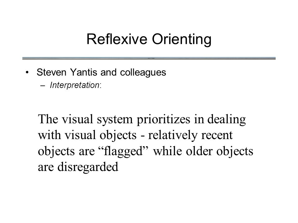 Reflexive Orienting Steven Yantis and colleagues –Interpretation: The visual system prioritizes in dealing with visual objects - relatively recent objects are flagged while older objects are disregarded