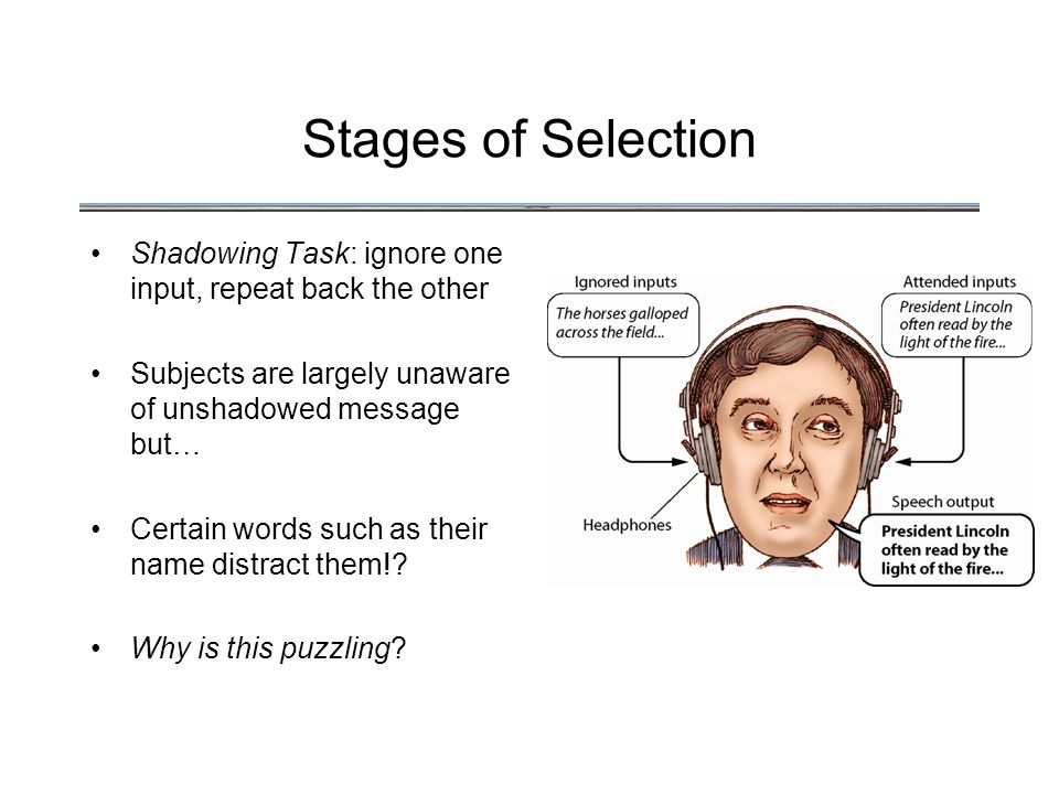 Stages of Selection Shadowing Task: ignore one input, repeat back the other Subjects are largely unaware of unshadowed message but… Certain words such as their name distract them!.