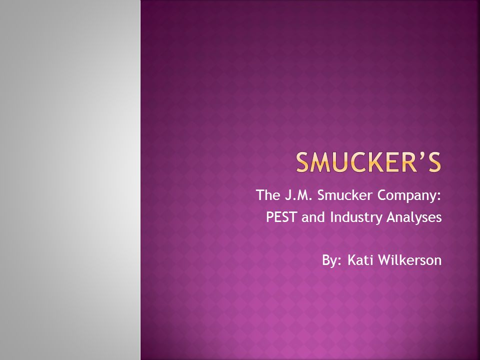 The J.M. Smucker Company: PEST and Industry Analyses By: Kati Wilkerson