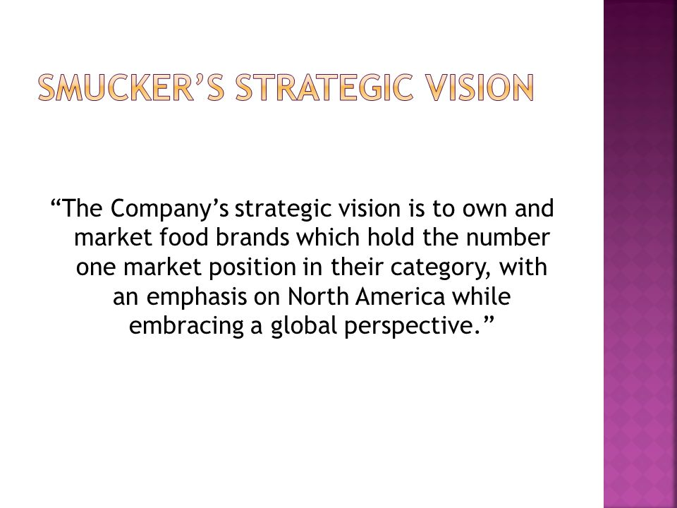 """""""The Company's strategic vision is to own and market food brands which hold the number one market position in their category, with an emphasis on Nort"""