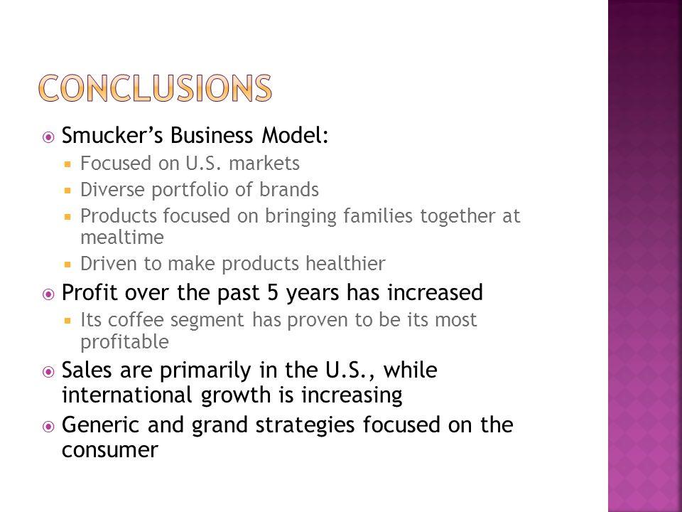  Smucker's Business Model:  Focused on U.S. markets  Diverse portfolio of brands  Products focused on bringing families together at mealtime  Dri