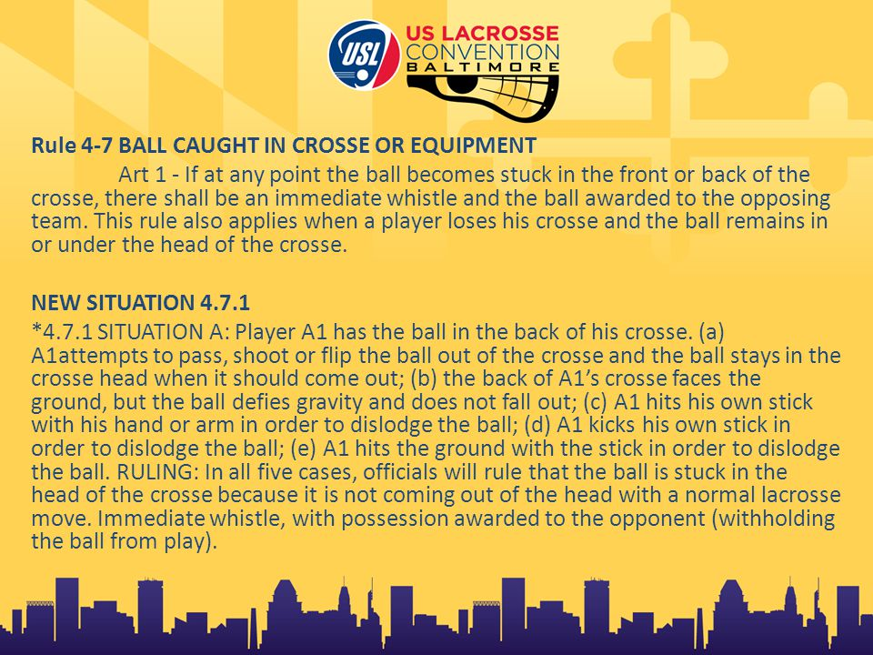 Rule 4-7 BALL CAUGHT IN CROSSE OR EQUIPMENT Art 1 - If at any point the ball becomes stuck in the front or back of the crosse, there shall be an immediate whistle and the ball awarded to the opposing team.