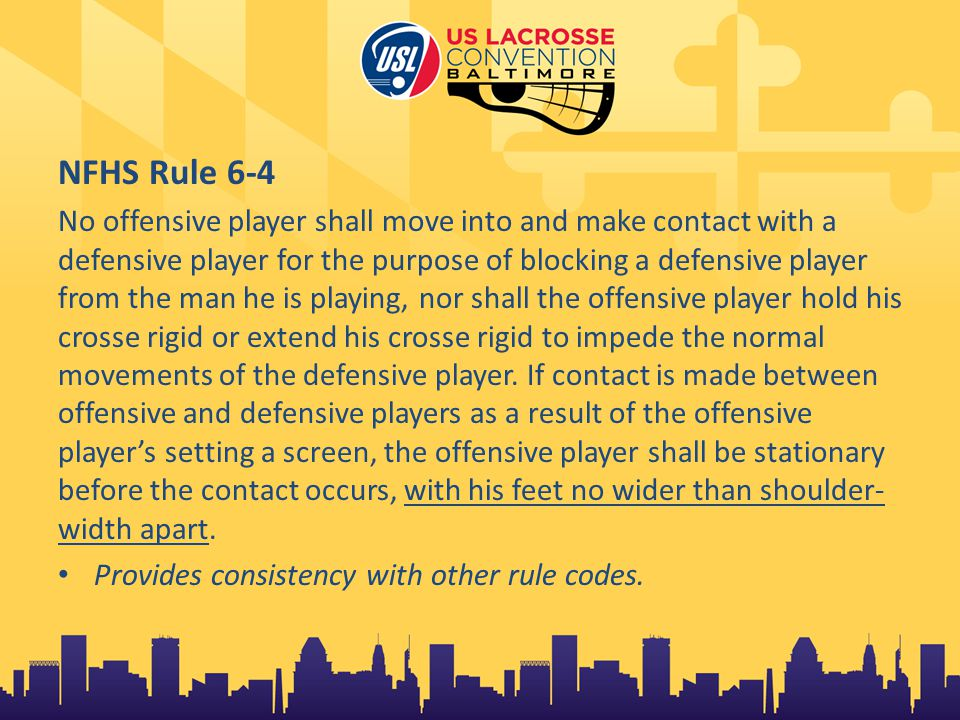 NFHS Rule 6-4 No offensive player shall move into and make contact with a defensive player for the purpose of blocking a defensive player from the man he is playing, nor shall the offensive player hold his crosse rigid or extend his crosse rigid to impede the normal movements of the defensive player.