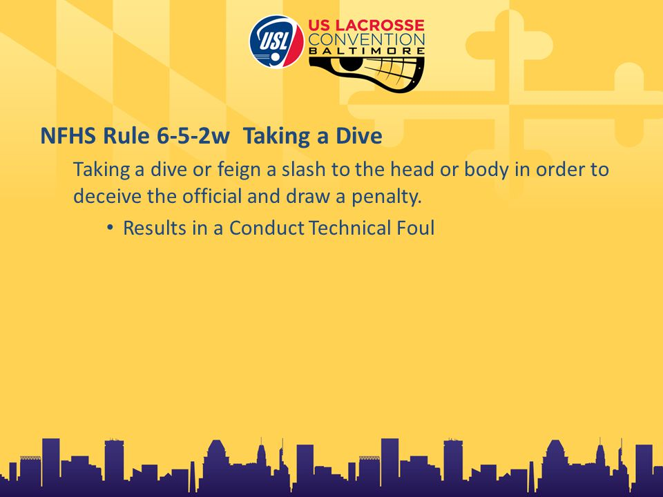 NFHS Rule 6-5-2w Taking a Dive Taking a dive or feign a slash to the head or body in order to deceive the official and draw a penalty.