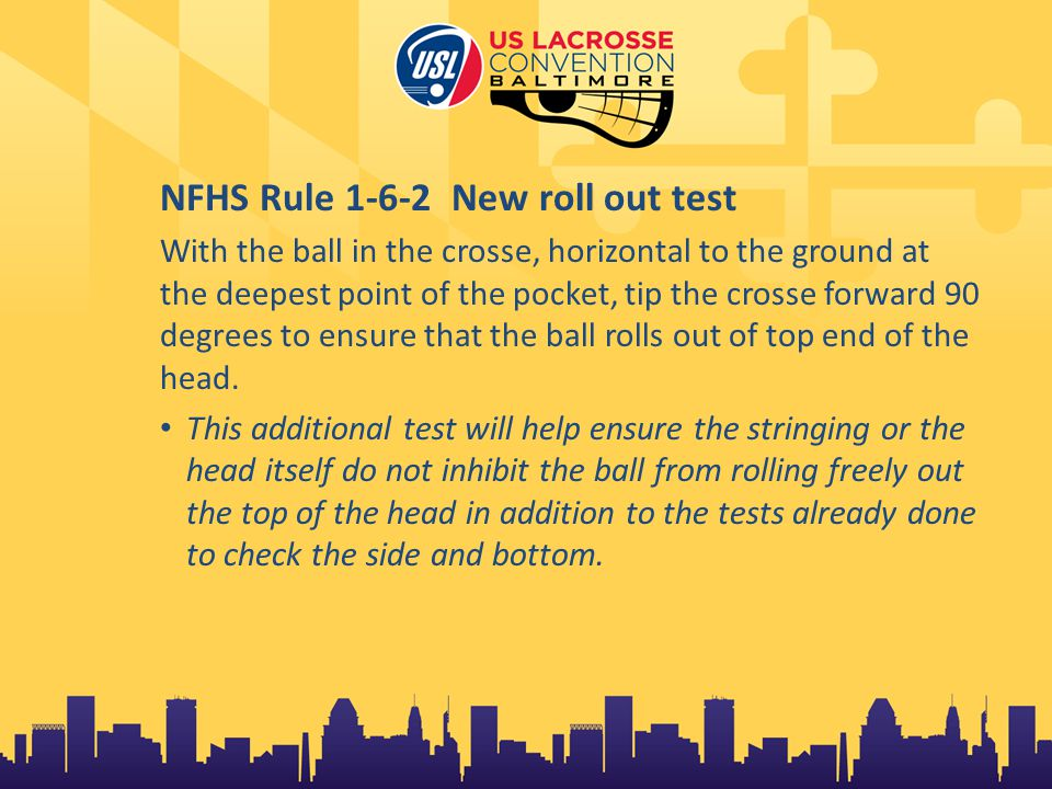 NFHS Rule 1-6-2 New roll out test With the ball in the crosse, horizontal to the ground at the deepest point of the pocket, tip the crosse forward 90 degrees to ensure that the ball rolls out of top end of the head.