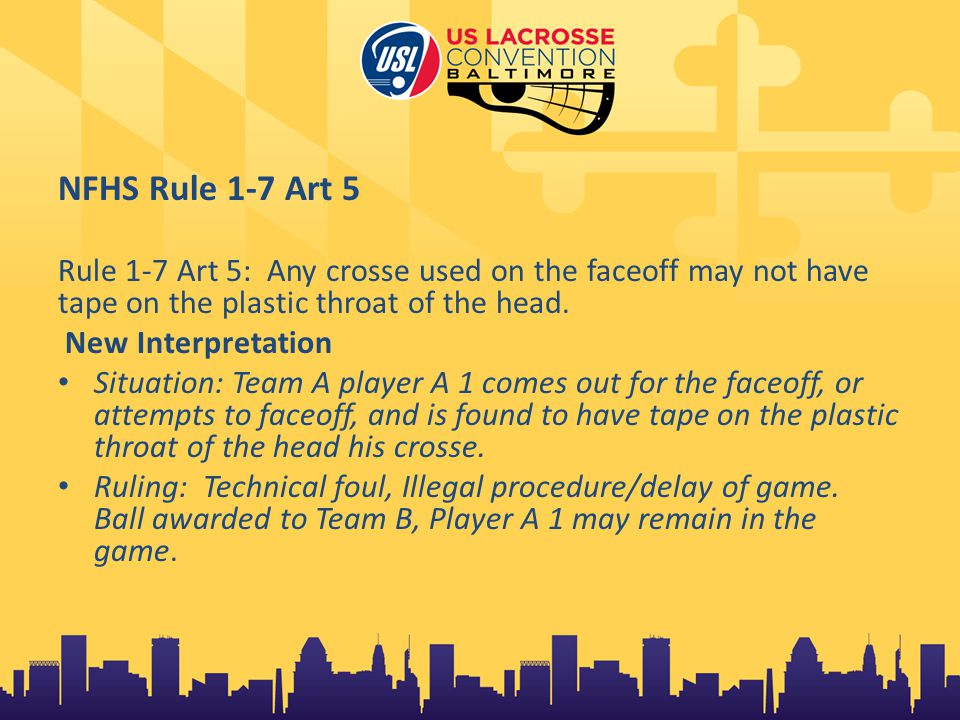 NFHS Rule 1-7 Art 5 Rule 1-7 Art 5: Any crosse used on the faceoff may not have tape on the plastic throat of the head.