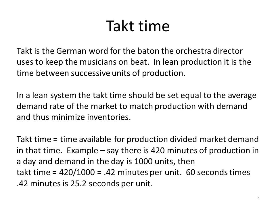 Takt time 5 Takt is the German word for the baton the orchestra director uses to keep the musicians on beat. In lean production it is the time between