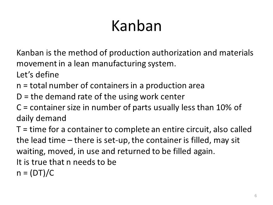 Kanban 6 Kanban is the method of production authorization and materials movement in a lean manufacturing system. Let's define n = total number of cont
