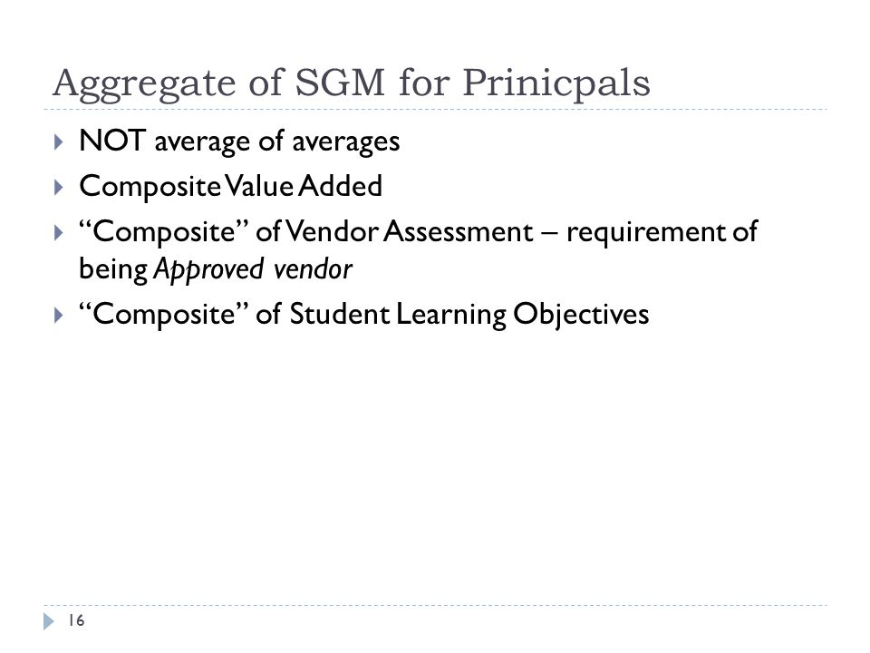 Aggregate of SGM for Prinicpals 16  NOT average of averages  Composite Value Added  Composite of Vendor Assessment – requirement of being Approved vendor  Composite of Student Learning Objectives