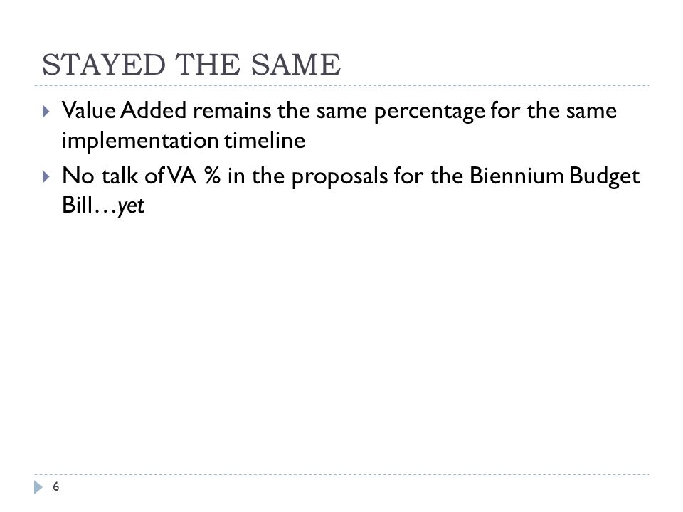 STAYED THE SAME 6  Value Added remains the same percentage for the same implementation timeline  No talk of VA % in the proposals for the Biennium Budget Bill…yet