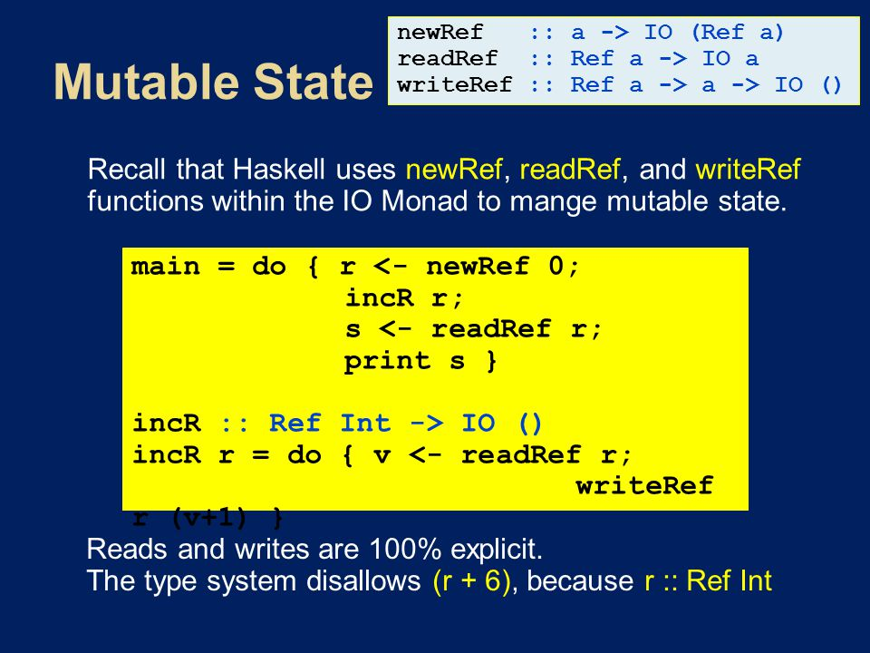 Recall that Haskell uses newRef, readRef, and writeRef functions within the IO Monad to mange mutable state. main = do { r IO () incR r = do { v <- re