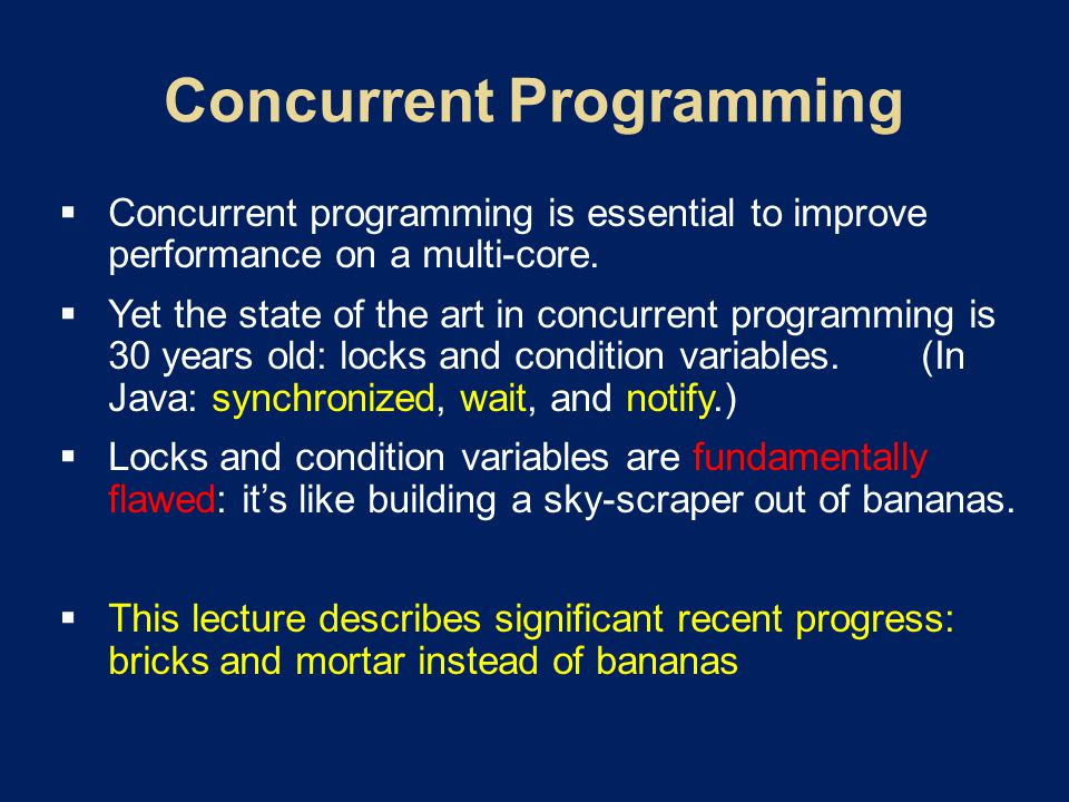  Concurrent programming is essential to improve performance on a multi-core.  Yet the state of the art in concurrent programming is 30 years old: lo