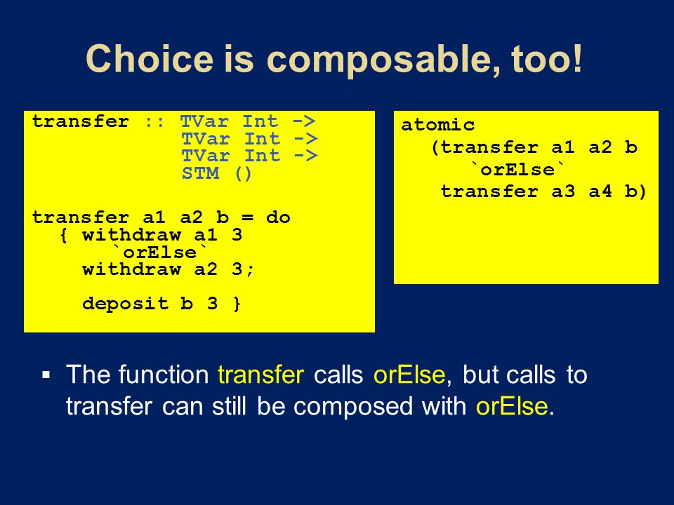 transfer :: TVar Int -> TVar Int -> TVar Int -> STM () transfer a1 a2 b = do { withdraw a1 3 `orElse` withdraw a2 3; deposit b 3 } atomic (transfer a1 a2 b `orElse` transfer a3 a4 b)  The function transfer calls orElse, but calls to transfer can still be composed with orElse.