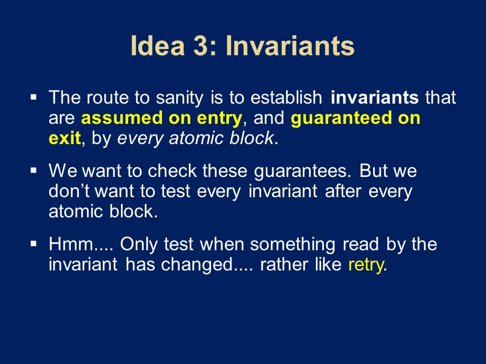  The route to sanity is to establish invariants that are assumed on entry, and guaranteed on exit, by every atomic block.
