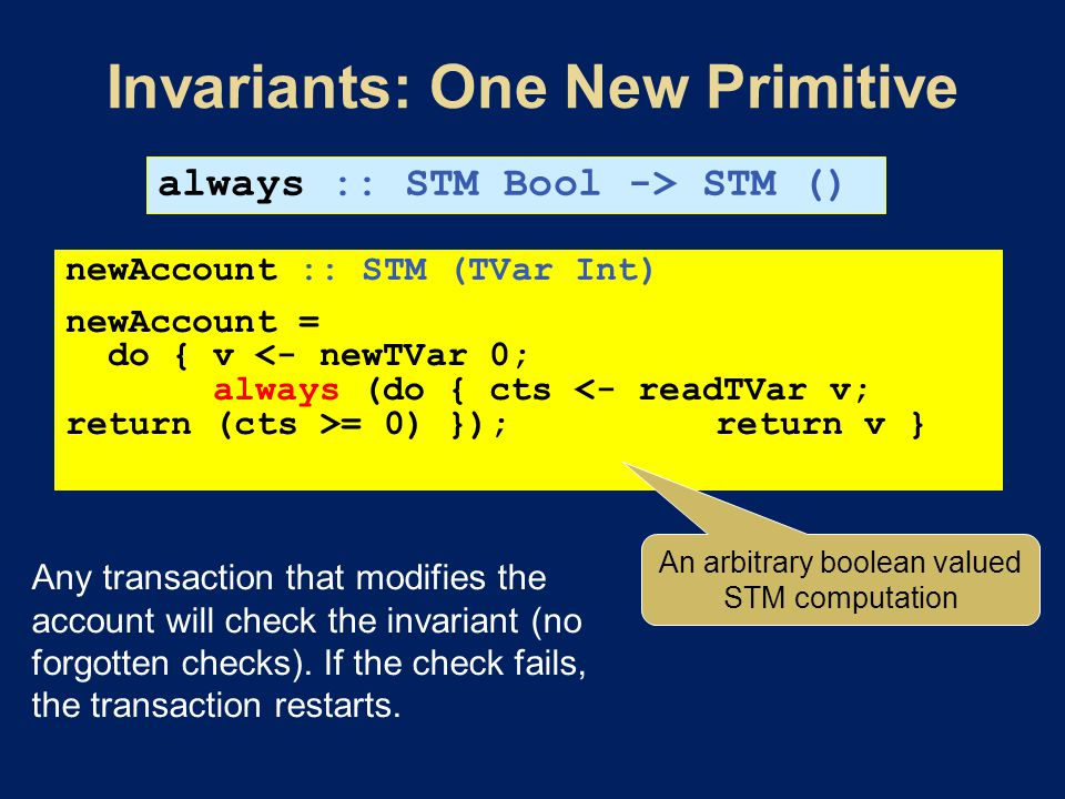 always :: STM Bool -> STM () newAccount :: STM (TVar Int) newAccount = do { v = 0) }); return v } An arbitrary boolean valued STM computation Any transaction that modifies the account will check the invariant (no forgotten checks).