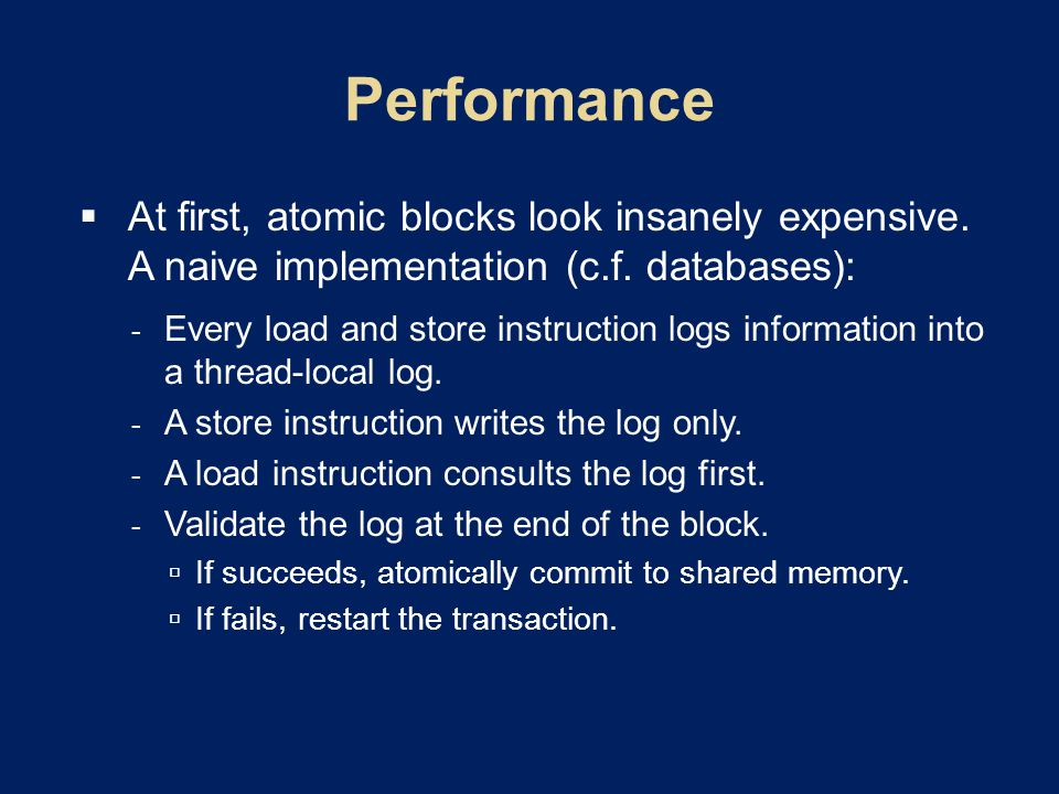  At first, atomic blocks look insanely expensive. A naive implementation (c.f. databases):  Every load and store instruction logs information into a