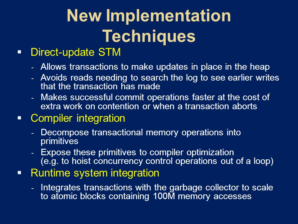  Direct-update STM  Allows transactions to make updates in place in the heap  Avoids reads needing to search the log to see earlier writes that the transaction has made  Makes successful commit operations faster at the cost of extra work on contention or when a transaction aborts  Compiler integration  Decompose transactional memory operations into primitives  Expose these primitives to compiler optimization (e.g.