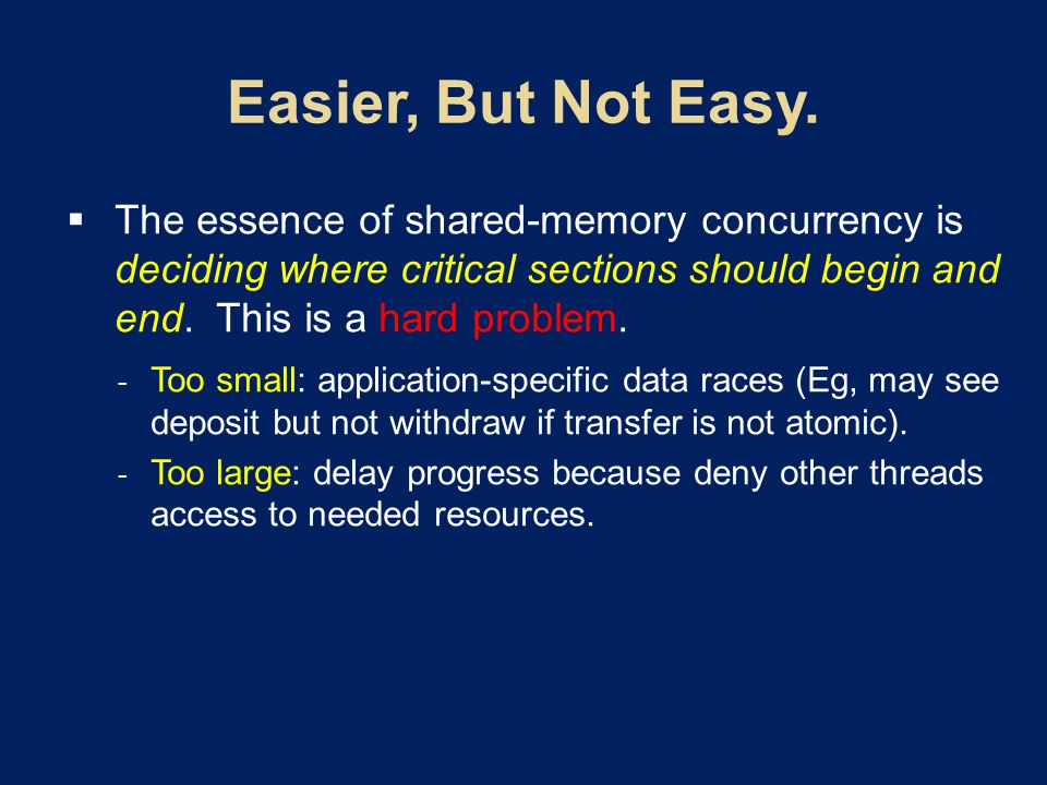  The essence of shared-memory concurrency is deciding where critical sections should begin and end. This is a hard problem.  Too small: application-