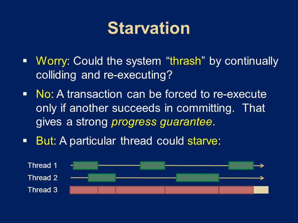 " Worry: Could the system ""thrash"" by continually colliding and re-executing?  No: A transaction can be forced to re-execute only if another succeeds"